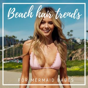 Beach Hair Trends for Mermaid Babes